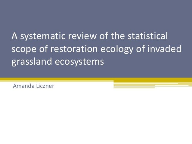 A systematic review of the statistical  scope of restoration ecology of invaded  grassland ecosystems  Amanda Liczner