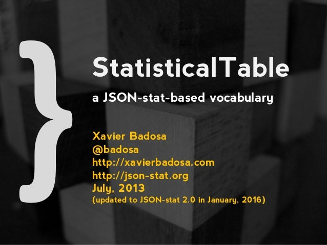 StatisticalTable a JSON-stat-based vocabulary Xavier Badosa @badosa http://xavierbadosa.com http://json-stat.org July, 201...