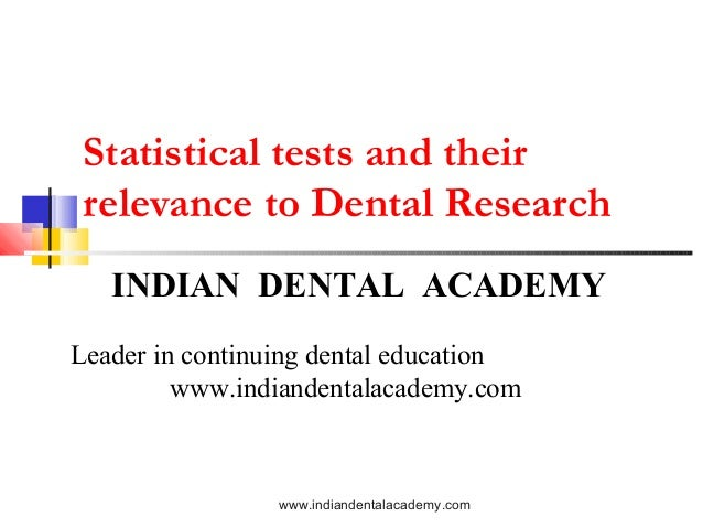 Statistical tests and their relevance to Dental Research INDIAN DENTAL ACADEMY Leader in continuing dental education www.i...