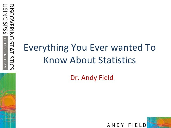 Everything You Ever wanted To Know About Statistics Dr. Andy Field