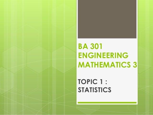 BA 301 ENGINEERING MATHEMATICS 3 TOPIC 1 : STATISTICS