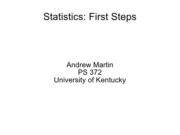 Statistics: First Steps Andrew Martin PS 372 University of Kentucky