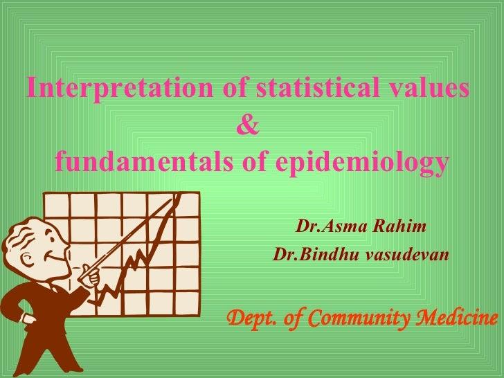 Interpretation of statistical values                &  fundamentals of epidemiology                      Dr.Asma Rahim    ...