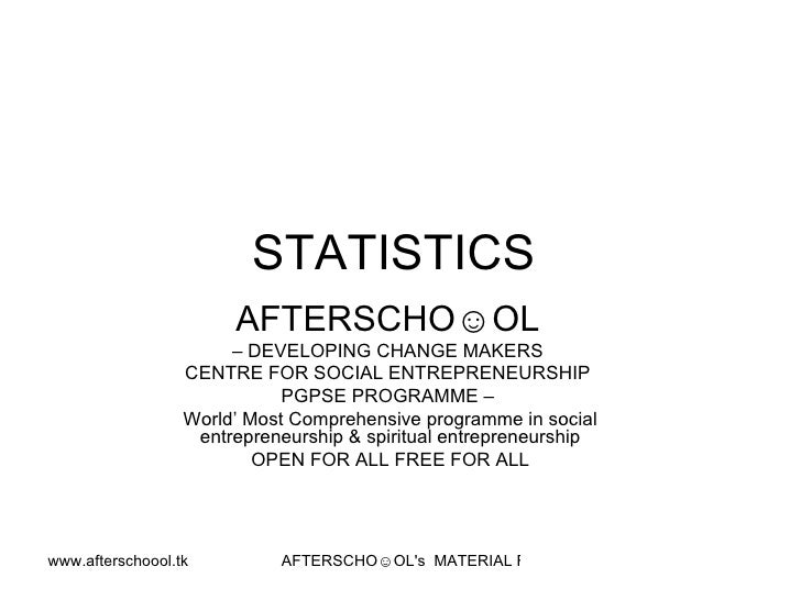 STATISTICS  AFTERSCHO☺OL   –  DEVELOPING CHANGE MAKERS  CENTRE FOR SOCIAL ENTREPRENEURSHIP  PGPSE PROGRAMME –  World' Most...