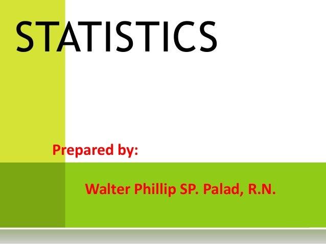 Prepared by: Walter Phillip SP. Palad, R.N. STATISTICS