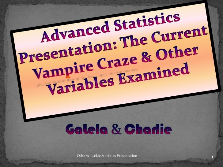 Advanced Statistics Presentation: The Current Vampire Craze& Other Variables Examined<br />GaLela& Charlie<br />1<br />Osb...