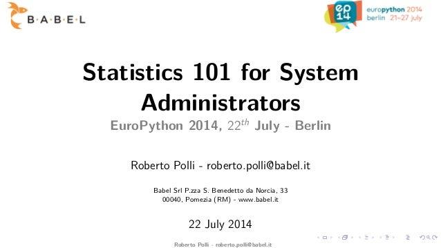 Statistics 101 for System Administrators EuroPython 2014, 22th July - Berlin Roberto Polli - roberto.polli@babel.it Babel ...