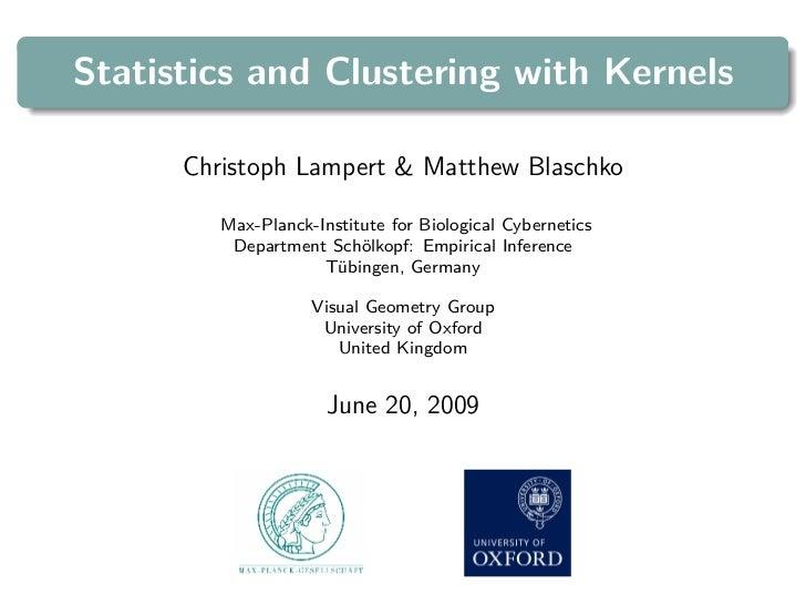 Statistics and Clustering with Kernels      Christoph Lampert & Matthew Blaschko         Max-Planck-Institute for Biologic...