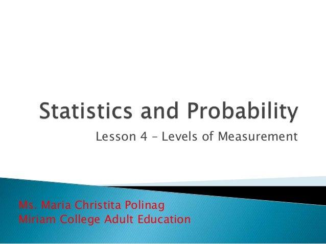Lesson 4 – Levels of Measurement Ms. Maria Christita Polinag Miriam College Adult Education