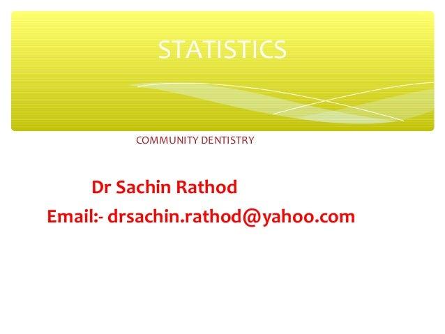 COMMUNITY DENTISTRY Dr Sachin Rathod Email:- drsachin.rathod@yahoo.com STATISTICS