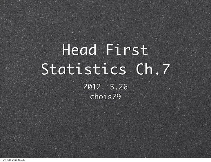 Head First                 Statistics Ch.7                     2012. 5.26                      chois7912년 5월 26일 토요일