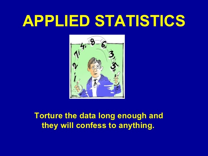APPLIED STATISTICS Torture the data long enough and they will confess to anything.