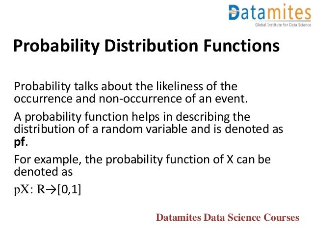 Probability Distribution Functions Probability talks about the likeliness of the occurrence and non-occurrence of an event...