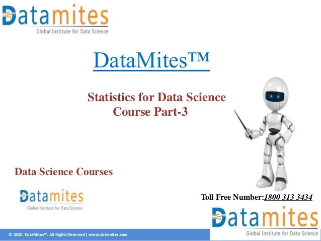 © 2020 DataMites™. All Rights Reserved | www.datamites.com DataMites™ Statistics for Data Science Course Part-3 Toll Free ...