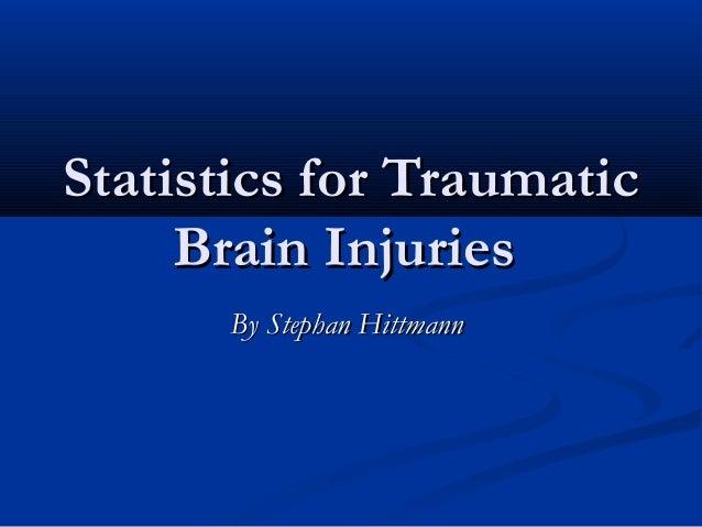Statistics for Traumatic     Brain Injuries      By Stephan Hittmann