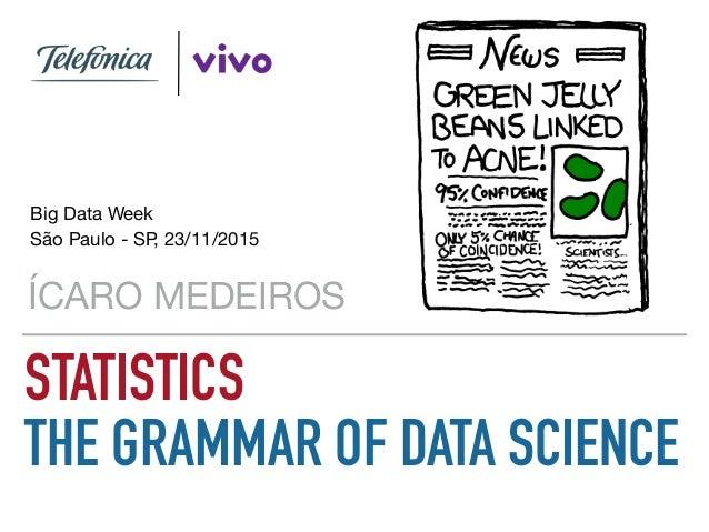 STATISTICS THE GRAMMAR OF DATA SCIENCE ÍCARO MEDEIROS Big Data Week  São Paulo - SP, 23/11/2015