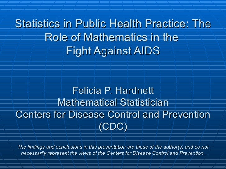 Statistics in Public Health Practice: The      Role of Mathematics in the            Fight Against AIDS             Felici...