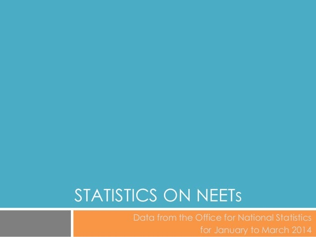 STATISTICS ON NEETs Data from the Office for National Statistics for January to March 2014