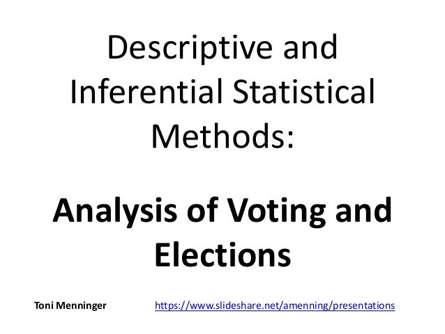 Descriptive and Inferential Statistical Methods: Analysis of Voting and Elections Toni Menninger https://www.slideshare.ne...