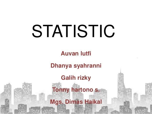 STATISTIC Auvan lutfi Dhanya syahranni Galih rizky Tonny hartono s. Mgs. Dimas Haikal