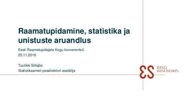 Raamatupidamine, statistika ja unistuste aruandlus Eesti Raamatupidajate Kogu konverentsil, 25.11.2016 Tuulikki Sillajõe S...