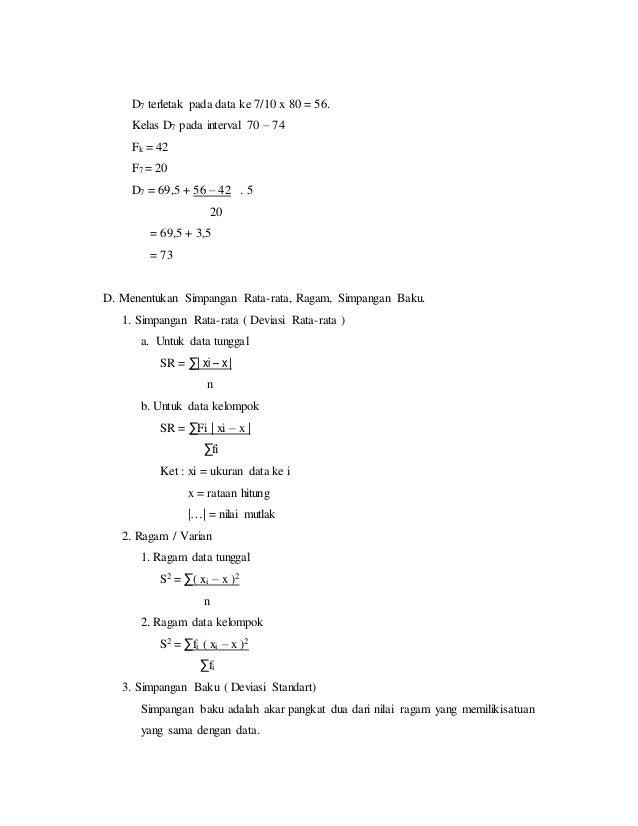D7 terletak pada data ke 7/10 x 80 = 56. Kelas D7 pada interval 70 – 74 Fk = 42 F7 = 20 D7 = 69,5 + 56 – 42 . 5 20 = 69,5 ...