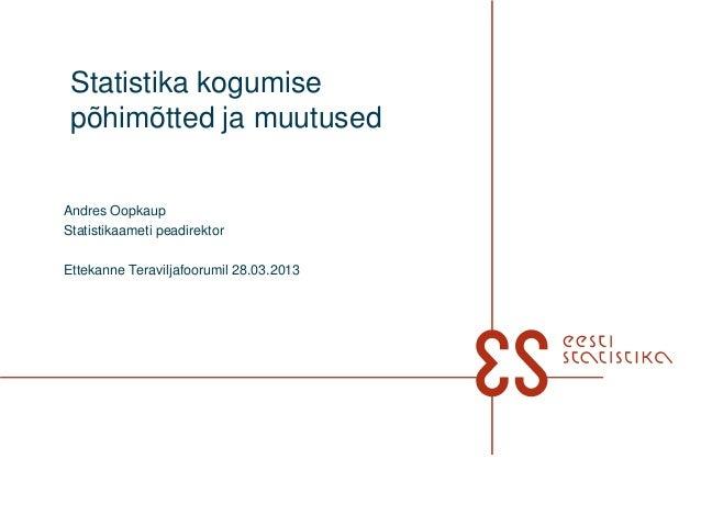 Statistika kogumise põhimõtted ja muutusedAndres OopkaupStatistikaameti peadirektorEttekanne Teraviljafoorumil 28.03.2013