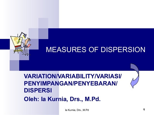 Ia Kurnia, Drs., M.Pd 1 MEASURES OF DISPERSION VARIATION/VARIABILITY/VARIASI/ PENYIMPANGAN/PENYEBARAN/ DISPERSI Oleh: Ia K...