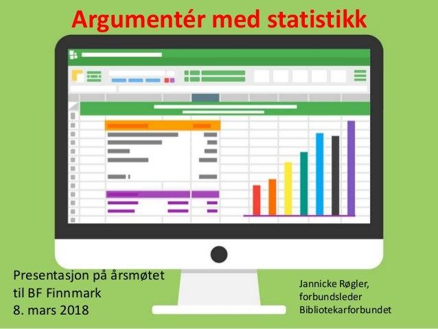 Argumentér med statistikk Presentasjon på årsmøtet til BF Finnmark 8. mars 2018 Jannicke Røgler, forbundsleder Bibliotekar...