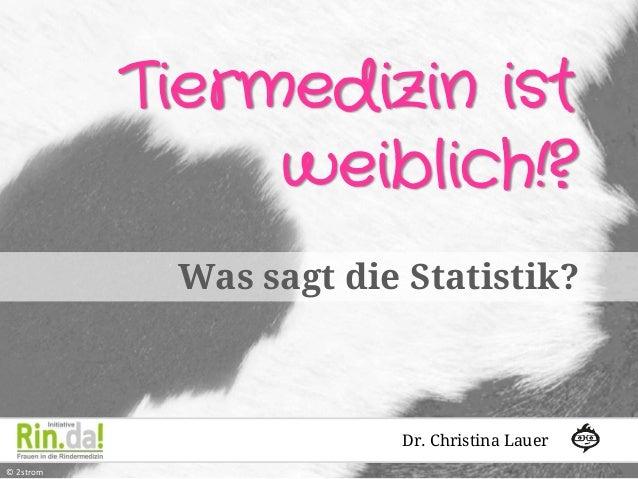 Tiermedizin ist weiblich!? Was sagt die Statistik?  Dr. Christina Lauer © 2strom