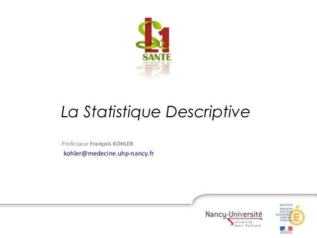 La Statistique Descriptive Professeur François KOHLER kohler@medecine.uhp-nancy.fr