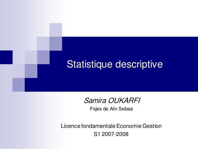 Statistique descriptive        Samira OUKARFI          Fsjes de Aîn SebaaLicence fondamentale Economie Gestion            ...