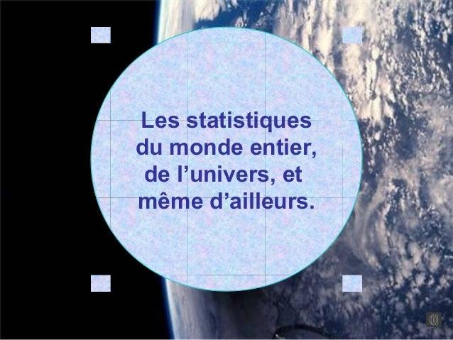 Les statistiquesdu monde entier, de l'univers, etmême d'ailleurs.