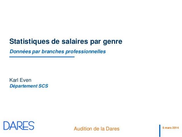 6 mars 2014 Audition de la Dares Département SCS Statistiques de salaires par genre Données par branches professionnelles ...