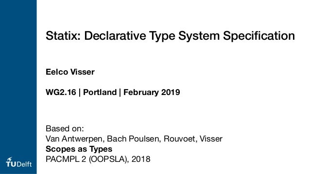 Eelco Visser WG2.16 | Portland | February 2019 Statix: Declarative Type System Specification Based on:  Van Antwerpen, Bach...