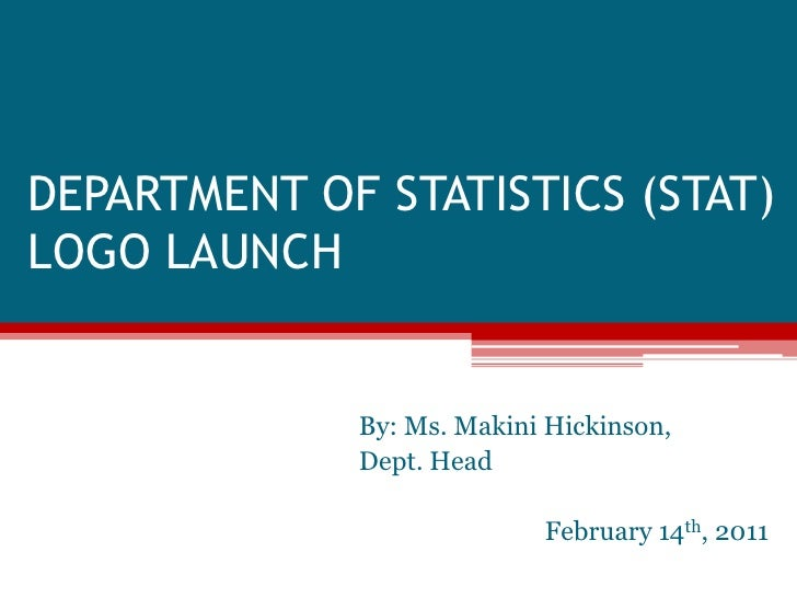 DEPARTMENT OF STATISTICS (STAT)LOGO LAUNCH<br />By: Ms. MakiniHickinson, <br />Dept. Head<br />February 14th, 2011<br />