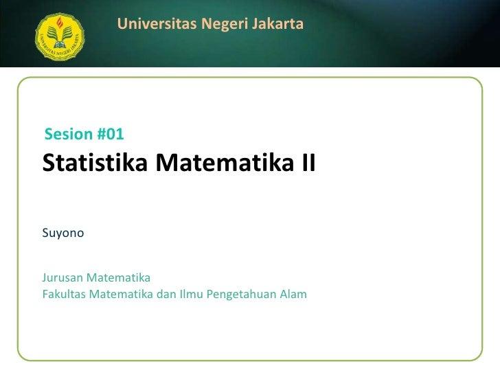 StatistikaMatematika II<br />Suyono<br />Sesion #01<br />JurusanMatematika<br />FakultasMatematikadanIlmuPengetahuanAlam<b...