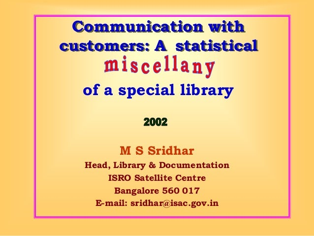 Communication with customers: A statistical  M S Sridhar  Head, Library & Documentation  ISRO Satellite Centre  Bangalore ...