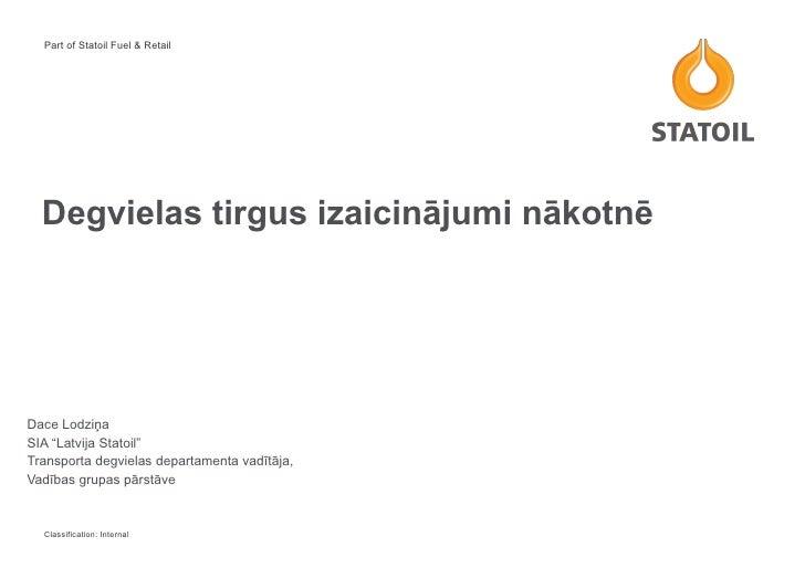 """Degvielas tirgus izaicinājumi nākotnē Dace Lodziņa  SIA """"Latvija Statoil""""  Transporta degvielas departamenta vadītāja,  Va..."""