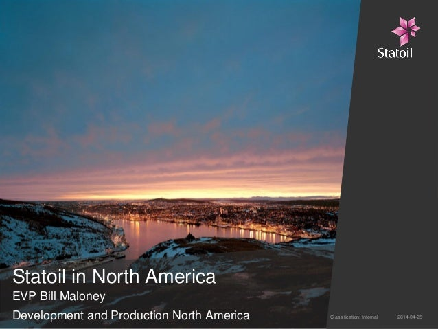 Statoil in North America EVP Bill Maloney Development and Production North America 2014-04-25Classification: Internal