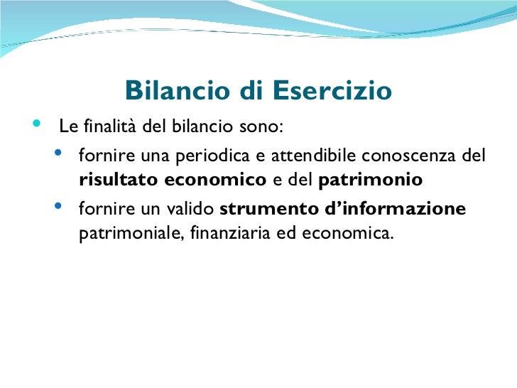 Bilancio di Esercizio <ul><li>Le finalità del bilancio sono: </li></ul><ul><ul><li>fornire una periodica e attendibile con...