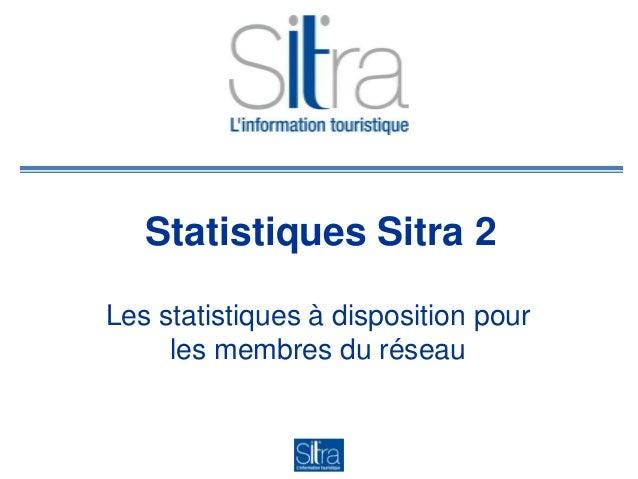 Statistiques Sitra 2Les statistiques à disposition pourles membres du réseau