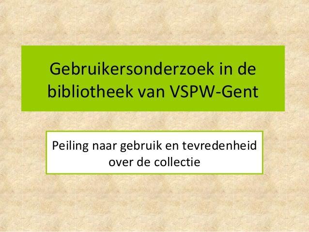 Gebruikersonderzoek in de bibliotheek van VSPW-Gent Peiling naar gebruik en tevredenheid over de collectie
