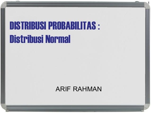 DISTRIBUSI PROBABILITAS : Distribusi Normal ARIF RAHMAN 1
