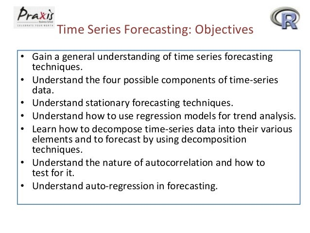 Time Series Forecasting: Objectives • Gain a general understanding of time series forecasting techniques. • Understand the...