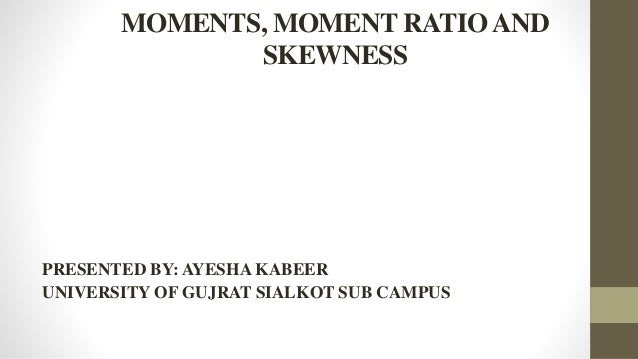 MOMENTS, MOMENT RATIOAND SKEWNESS PRESENTED BY: AYESHA KABEER UNIVERSITY OF GUJRAT SIALKOT SUB CAMPUS