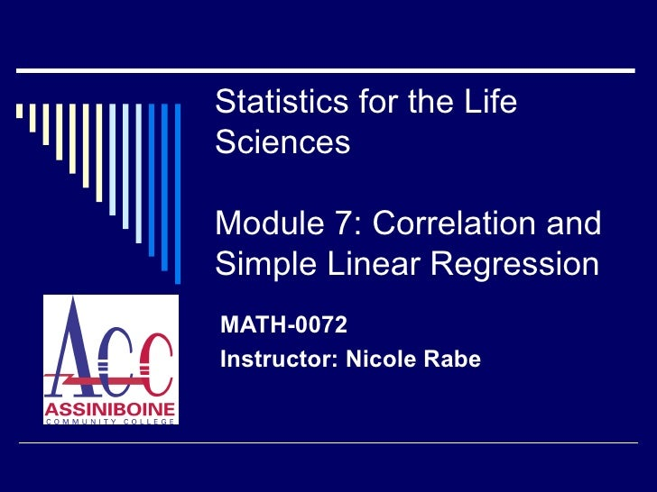 Statistics for the Life Sciences Module 7: Correlation and Simple Linear Regression MATH-0072 Instructor: Nicole Rabe