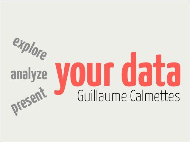 expl ore analyze t en s re p  your data Guillaume Calmettes
