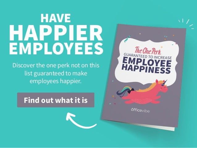Find out what it is HAPPIER EMPLOYEES Discover the one perk not on this list guaranteed to make employees happier. HAVE