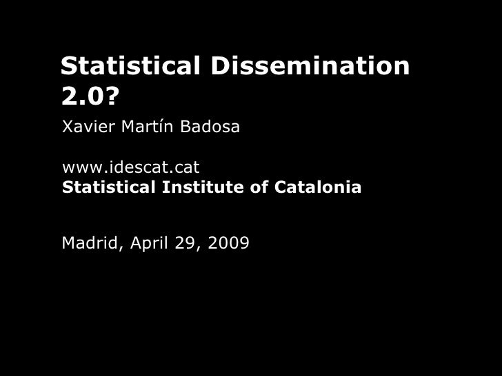 Statistical Dissemination 2.0? Xavier Martín Badosa www.idescat.cat Statistical Institute of Catalonia Madrid, April 29, 2...